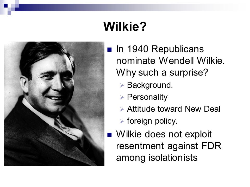 Wilkie In 1940 Republicans nominate Wendell Wilkie. Why such a surprise Background. Personality.
