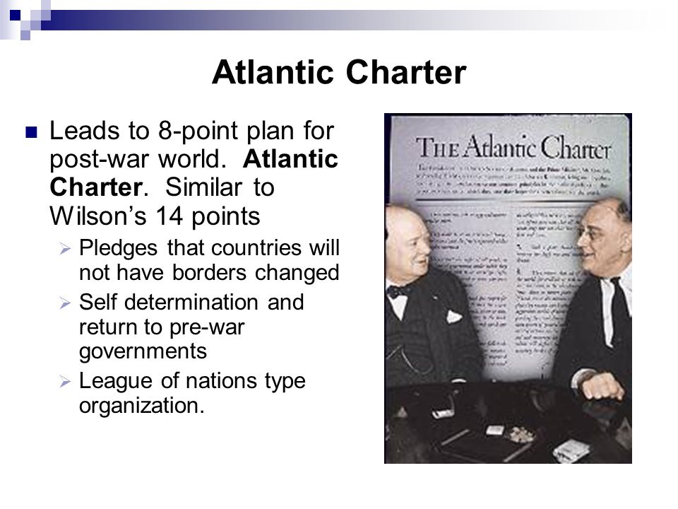 Atlantic Charter Leads to 8-point plan for post-war world. Atlantic Charter. Similar to Wilson's 14 points.
