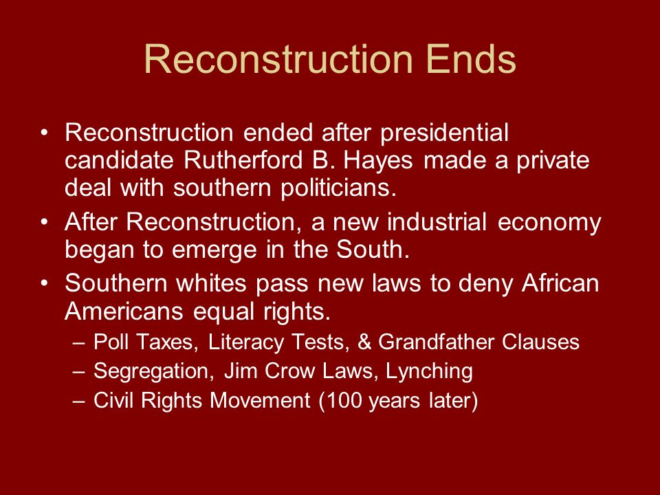 Reconstruction Ends Reconstruction ended after presidential candidate Rutherford B. Hayes made a private deal with southern politicians.