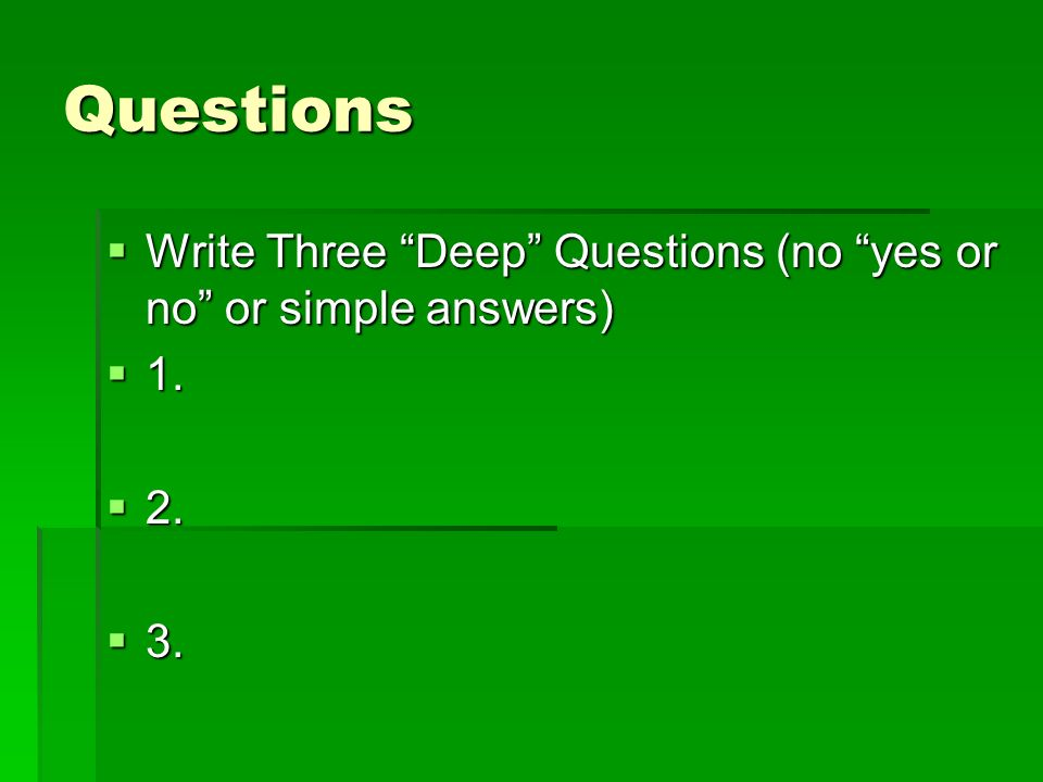 Questions Write Three Deep Questions (no yes or no or simple answers) 1. 2. 3.