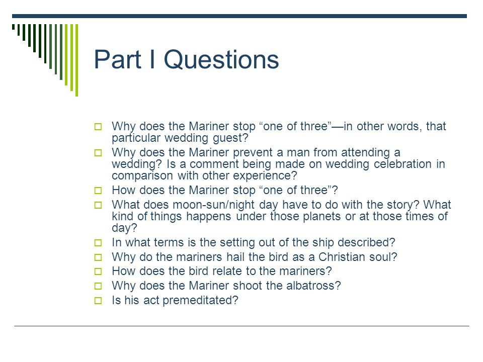 Part I Questions Why does the Mariner stop one of three —in other words, that particular wedding guest