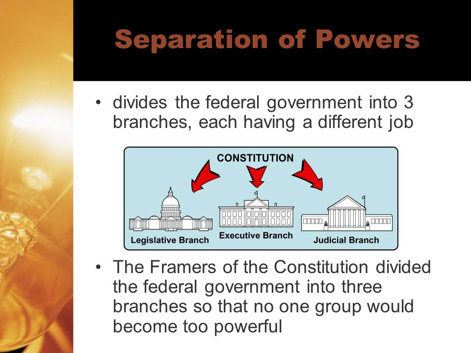 Separation of Powers divides the federal government into 3 branches, each having a different job.