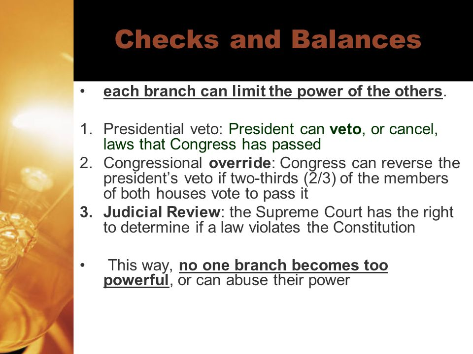 Checks and Balances each branch can limit the power of the others.