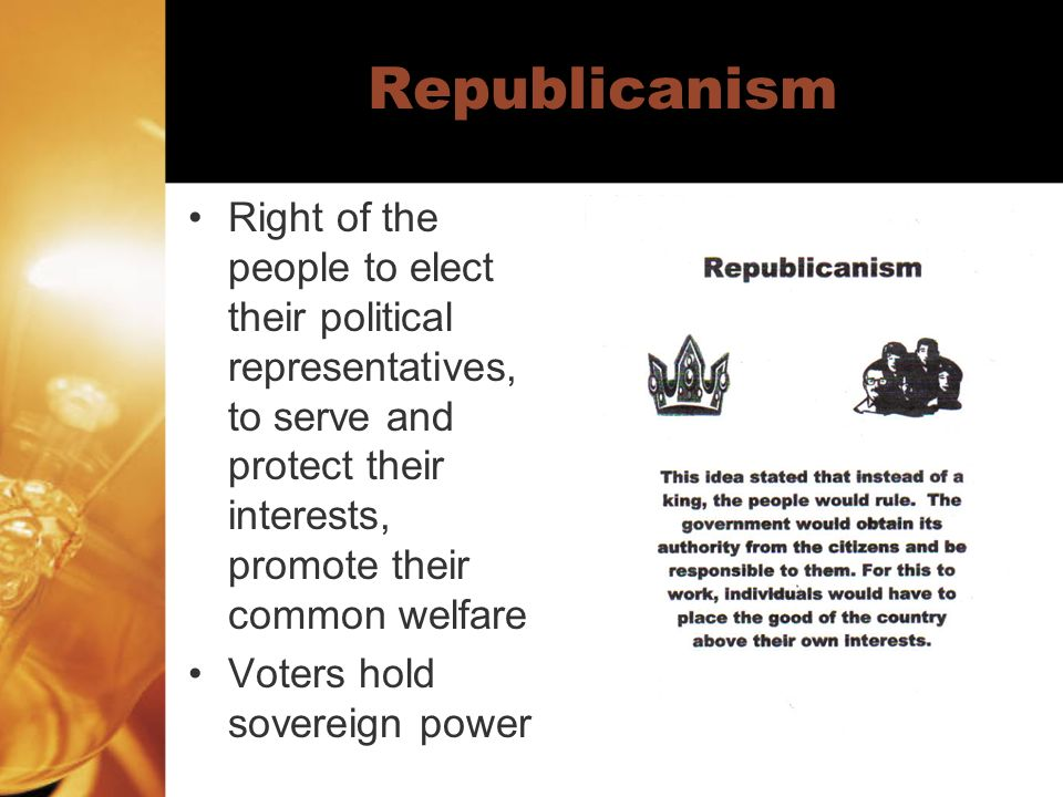 Republicanism Right of the people to elect their political representatives, to serve and protect their interests, promote their common welfare.