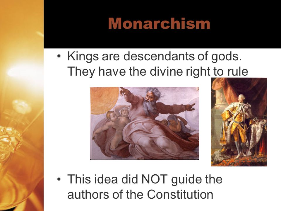 Monarchism Kings are descendants of gods. They have the divine right to rule.