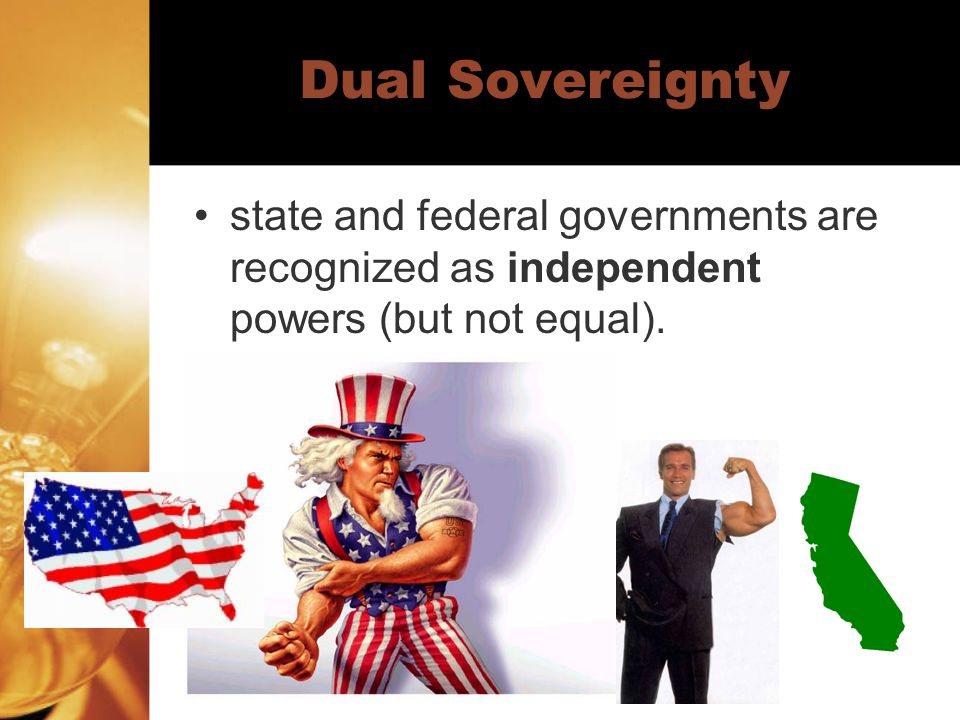 Dual Sovereignty state and federal governments are recognized as independent powers (but not equal).