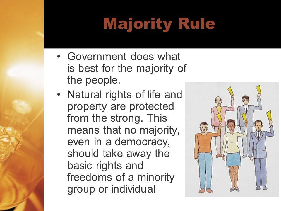 Majority Rule Government does what is best for the majority of the people.