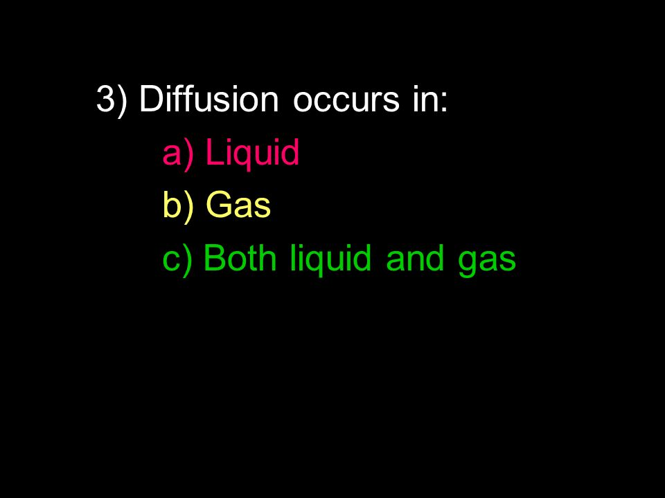 3) Diffusion occurs in: a) Liquid b) Gas c) Both liquid and gas