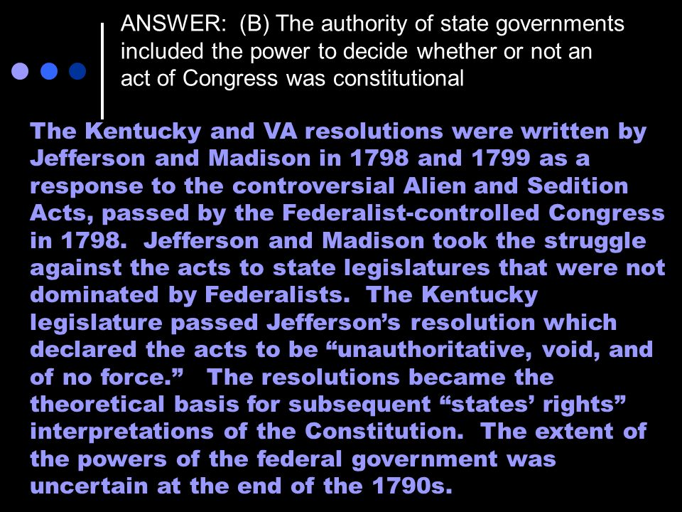 ANSWER: (B) The authority of state governments included the power to decide whether or not an act of Congress was constitutional