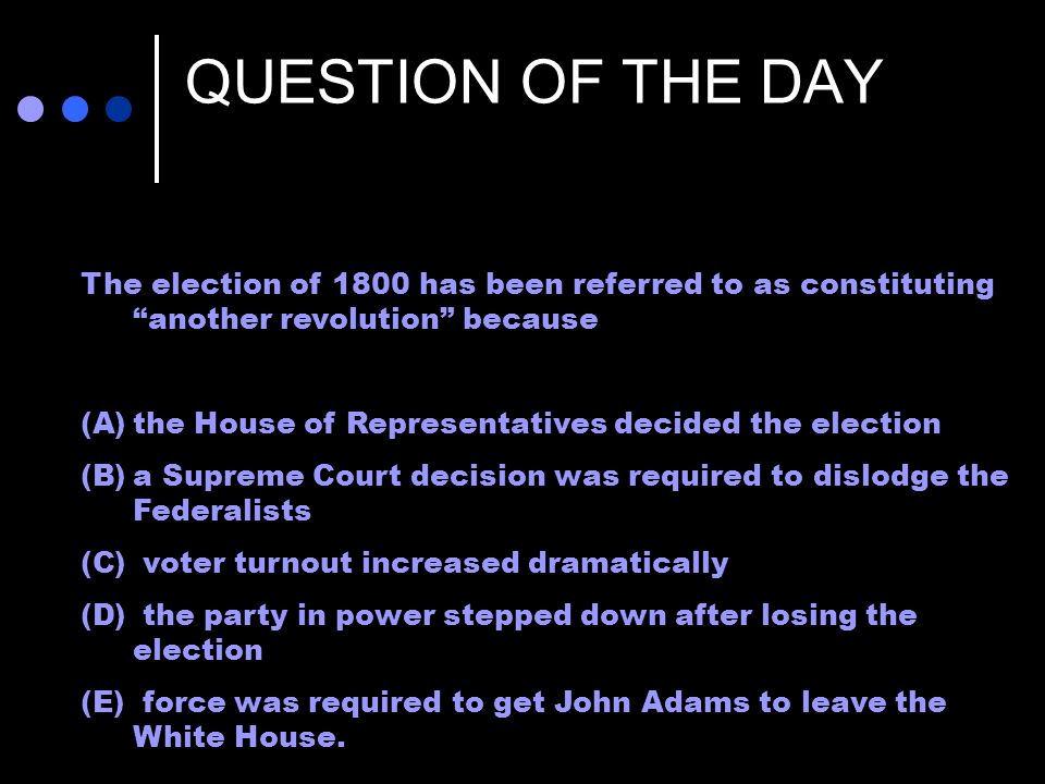 QUESTION OF THE DAY The election of 1800 has been referred to as constituting another revolution because.