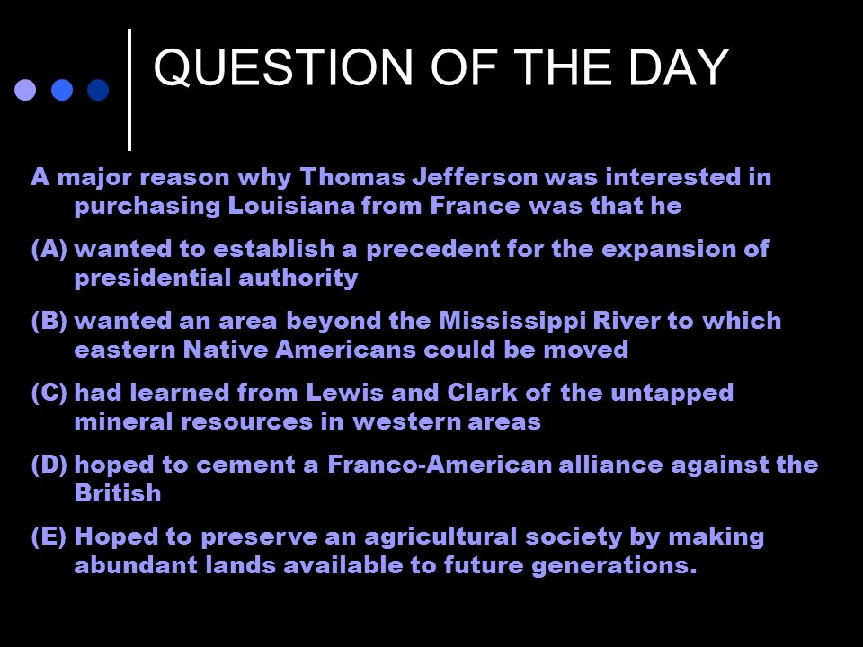 QUESTION OF THE DAY A major reason why Thomas Jefferson was interested in purchasing Louisiana from France was that he.