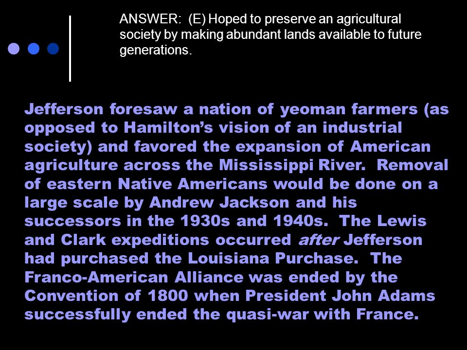 ANSWER: (E) Hoped to preserve an agricultural society by making abundant lands available to future generations.