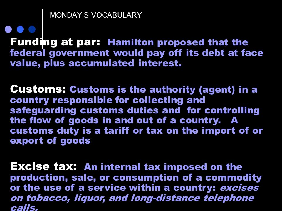 MONDAY'S VOCABULARY Funding at par: Hamilton proposed that the federal government would pay off its debt at face value, plus accumulated interest.