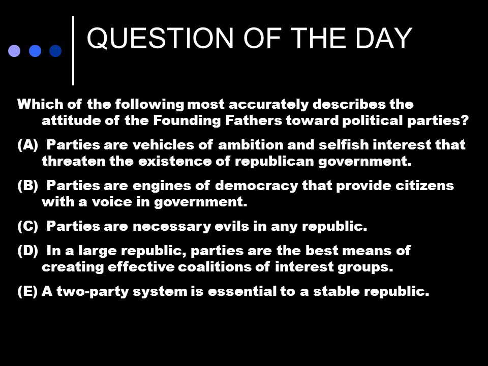 QUESTION OF THE DAY Which of the following most accurately describes the attitude of the Founding Fathers toward political parties