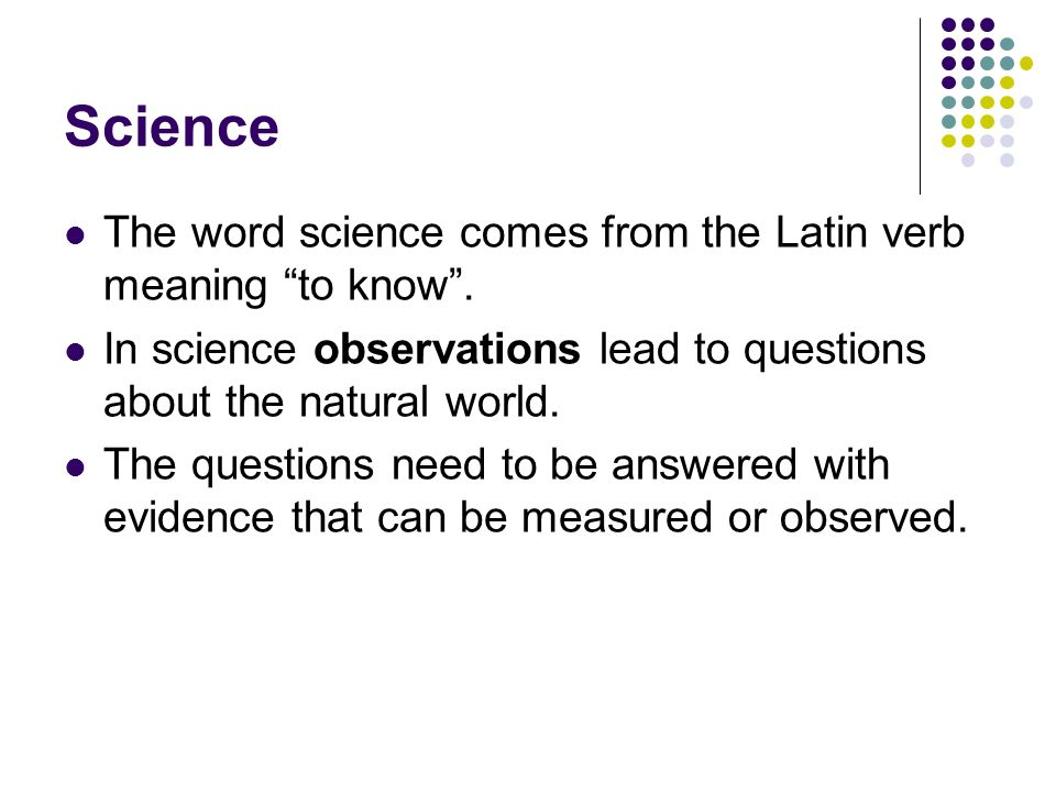 Science The word science comes from the Latin verb meaning to know .