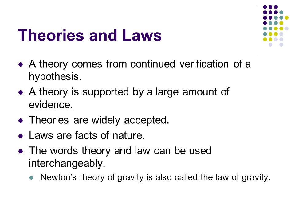 Theories and Laws A theory comes from continued verification of a hypothesis. A theory is supported by a large amount of evidence.