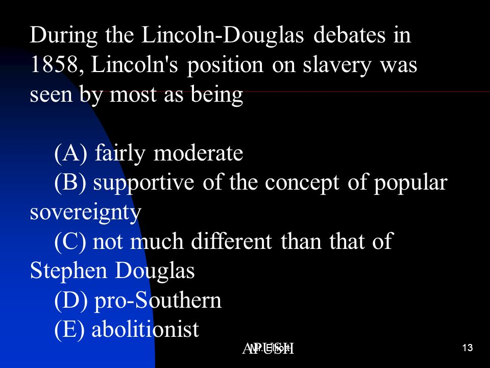 During the Lincoln-Douglas debates in 1858, Lincoln s position on slavery was seen by most as being (A) fairly moderate (B) supportive of the concept of popular sovereignty (C) not much different than that of Stephen Douglas (D) pro-Southern (E) abolitionist