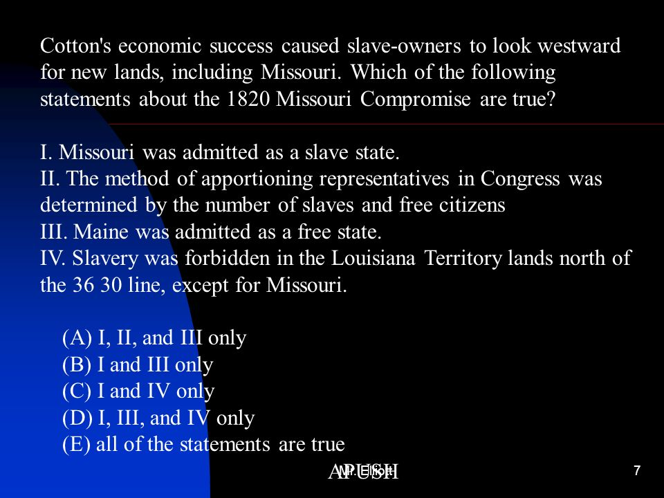 Cotton s economic success caused slave-owners to look westward for new lands, including Missouri. Which of the following statements about the 1820 Missouri Compromise are true I. Missouri was admitted as a slave state. II. The method of apportioning representatives in Congress was determined by the number of slaves and free citizens III. Maine was admitted as a free state. IV. Slavery was forbidden in the Louisiana Territory lands north of the 36 30 line, except for Missouri. (A) I, II, and III only (B) I and III only (C) I and IV only (D) I, III, and IV only (E) all of the statements are true