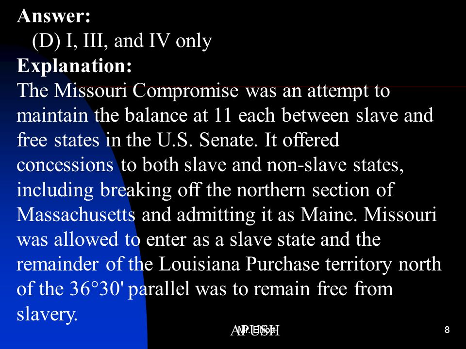 Answer: (D) I, III, and IV only Explanation: The Missouri Compromise was an attempt to maintain the balance at 11 each between slave and free states in the U.S. Senate. It offered concessions to both slave and non-slave states, including breaking off the northern section of Massachusetts and admitting it as Maine. Missouri was allowed to enter as a slave state and the remainder of the Louisiana Purchase territory north of the 36°30 parallel was to remain free from slavery.