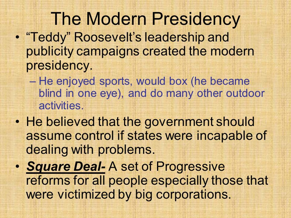 The Modern Presidency Teddy Roosevelt's leadership and publicity campaigns created the modern presidency.