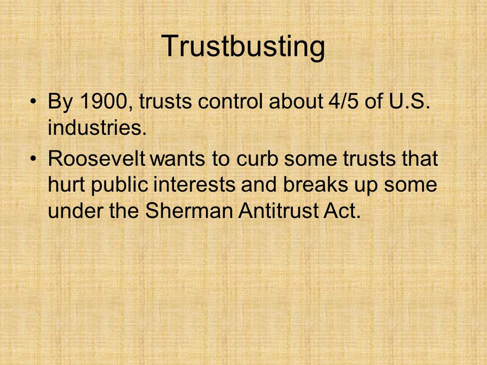 Trustbusting By 1900, trusts control about 4/5 of U.S. industries.