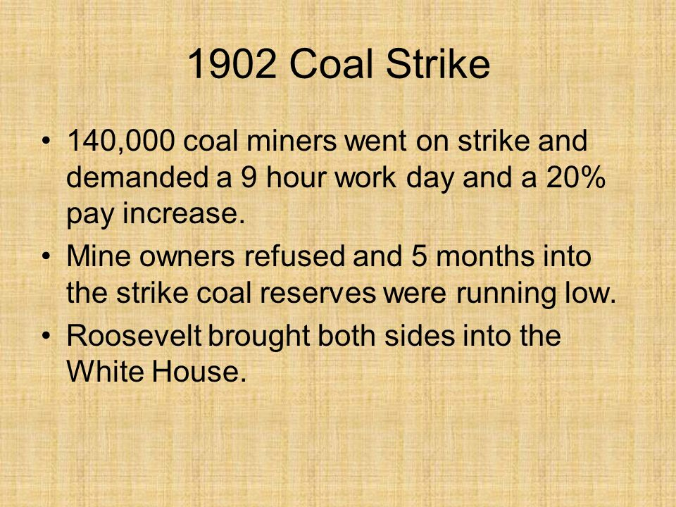 1902 Coal Strike 140,000 coal miners went on strike and demanded a 9 hour work day and a 20% pay increase.