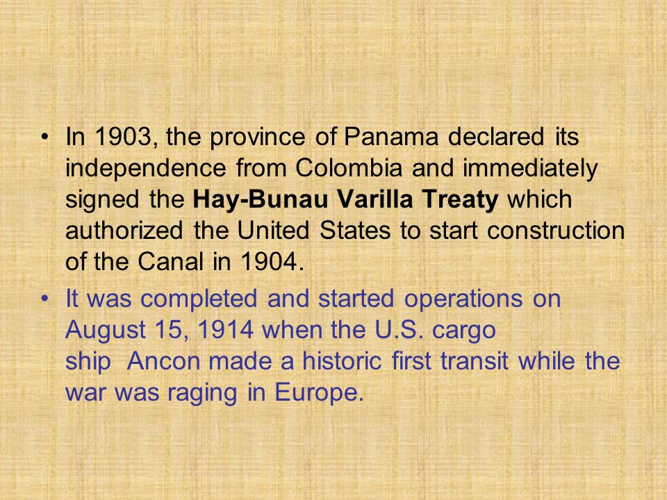 In 1903, the province of Panama declared its independence from Colombia and immediately signed the Hay-Bunau Varilla Treaty which authorized the United States to start construction of the Canal in 1904.