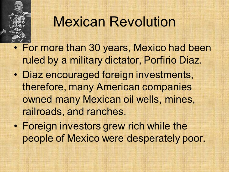 Mexican Revolution For more than 30 years, Mexico had been ruled by a military dictator, Porfirio Diaz.