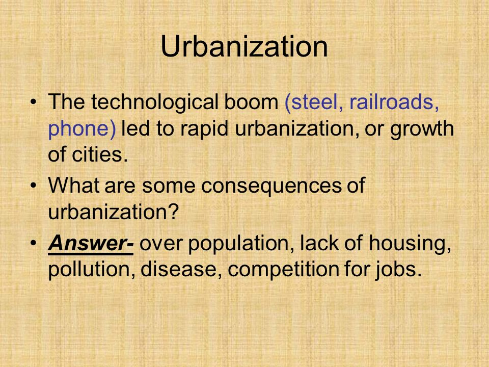 Urbanization The technological boom (steel, railroads, phone) led to rapid urbanization, or growth of cities.