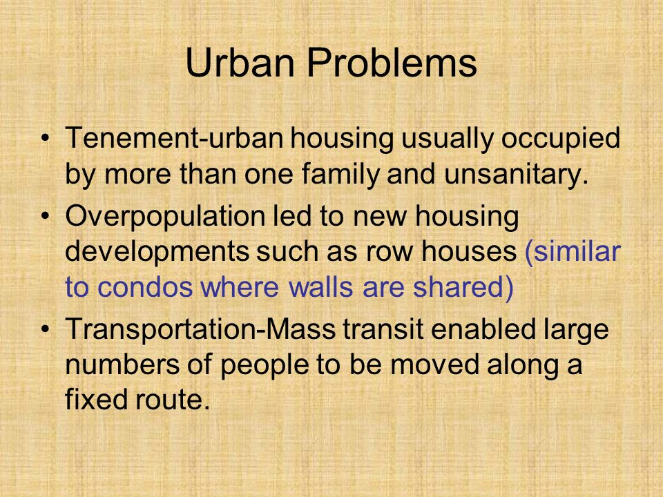 Urban Problems Tenement-urban housing usually occupied by more than one family and unsanitary.
