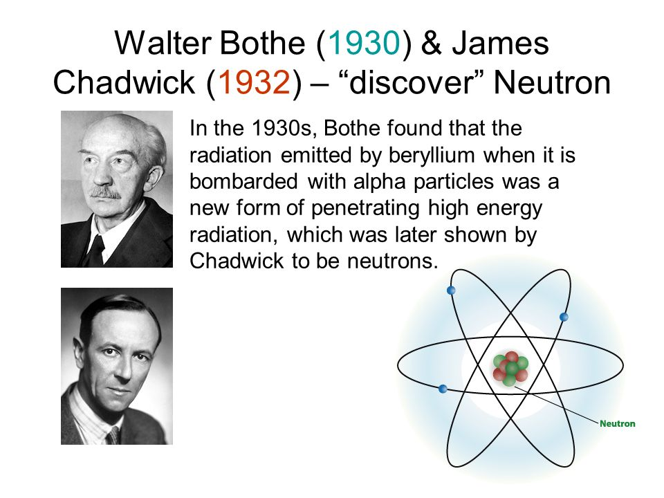 Walter Bothe (1930) & James Chadwick (1932) – discover Neutron