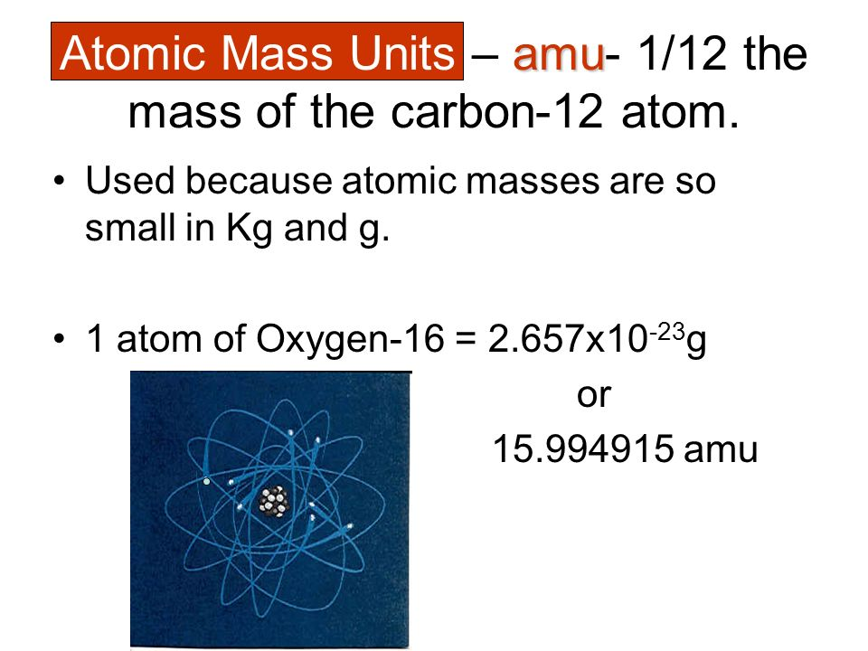 Atomic Mass Units – amu- 1/12 the mass of the carbon-12 atom.