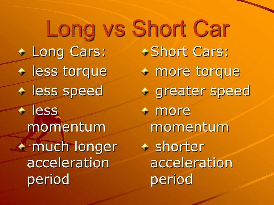 Long vs Short Car Long Cars: less torque less speed less momentum