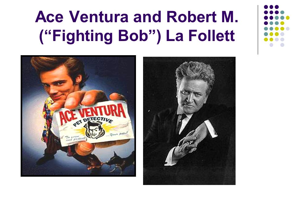 Ace Ventura and Robert M. ( Fighting Bob ) La Follett