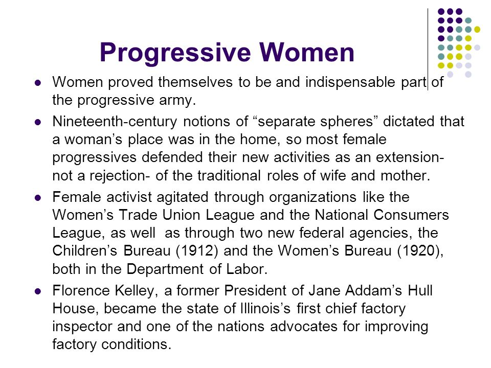 Progressive Women Women proved themselves to be and indispensable part of the progressive army.