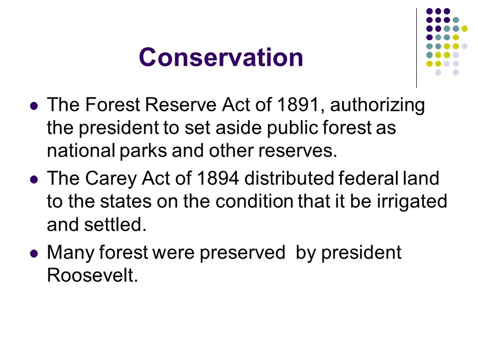 Conservation The Forest Reserve Act of 1891, authorizing the president to set aside public forest as national parks and other reserves.