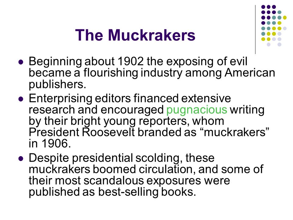 The Muckrakers Beginning about 1902 the exposing of evil became a flourishing industry among American publishers.