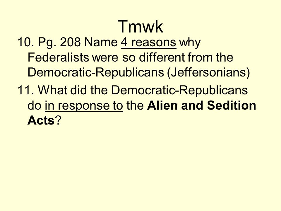 Tmwk 10. Pg. 208 Name 4 reasons why Federalists were so different from the Democratic-Republicans (Jeffersonians)