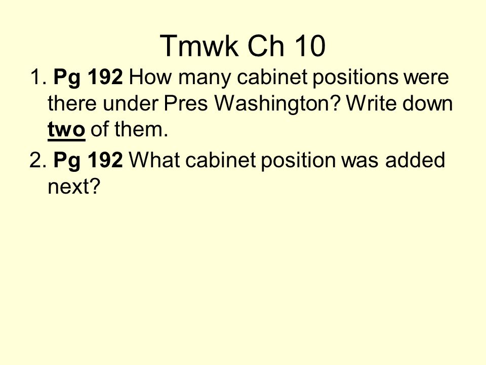 Tmwk Ch 10 1. Pg 192 How many cabinet positions were there under Pres Washington Write down two of them.