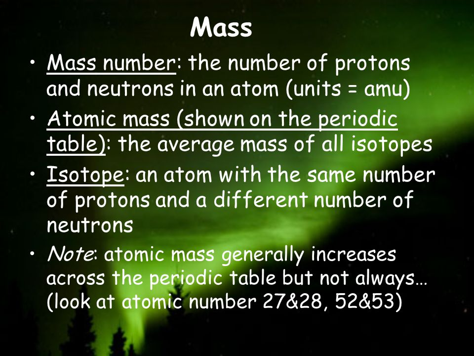 Mass Mass number: the number of protons and neutrons in an atom (units = amu)