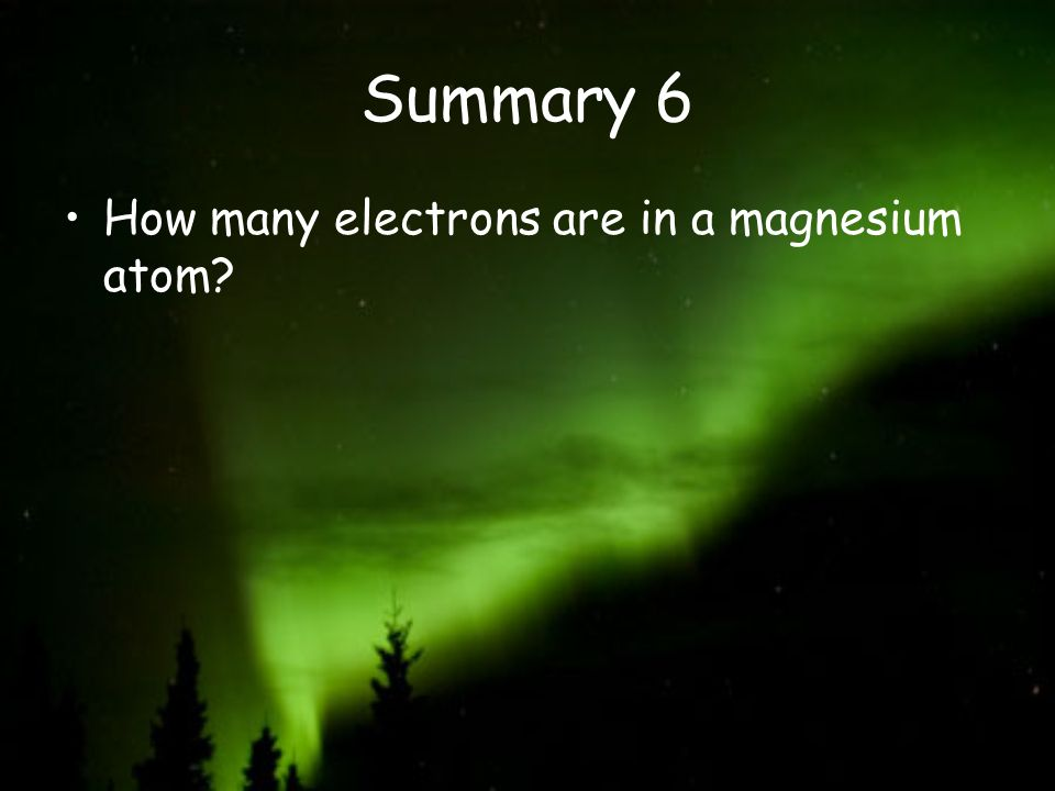 Summary 6 How many electrons are in a magnesium atom