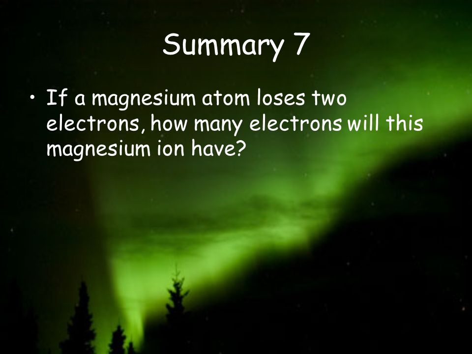 Summary 7 If a magnesium atom loses two electrons, how many electrons will this magnesium ion have