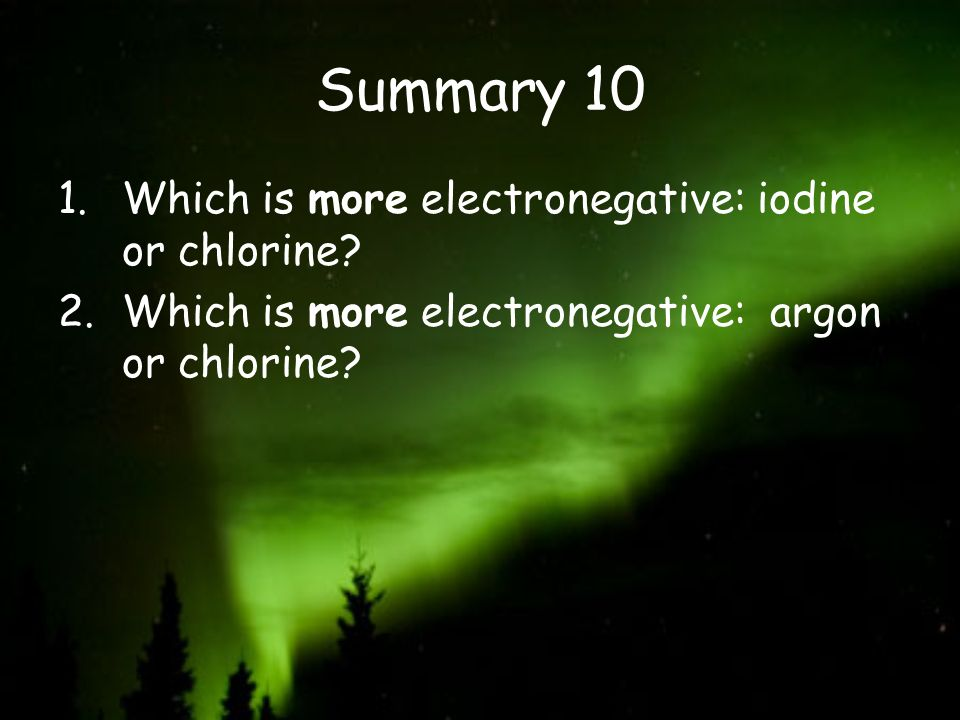 Summary 10 Which is more electronegative: iodine or chlorine