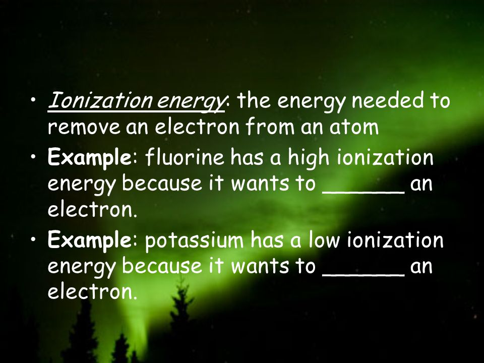 Ionization energy: the energy needed to remove an electron from an atom