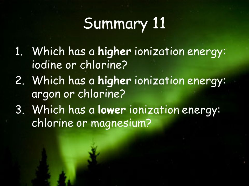 Summary 11 Which has a higher ionization energy: iodine or chlorine