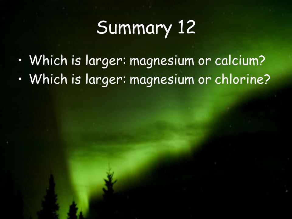Summary 12 Which is larger: magnesium or calcium