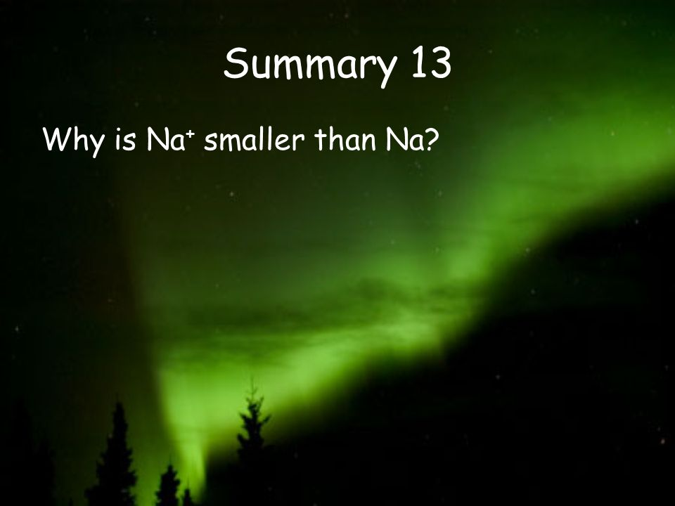 Summary 13 Why is Na+ smaller than Na