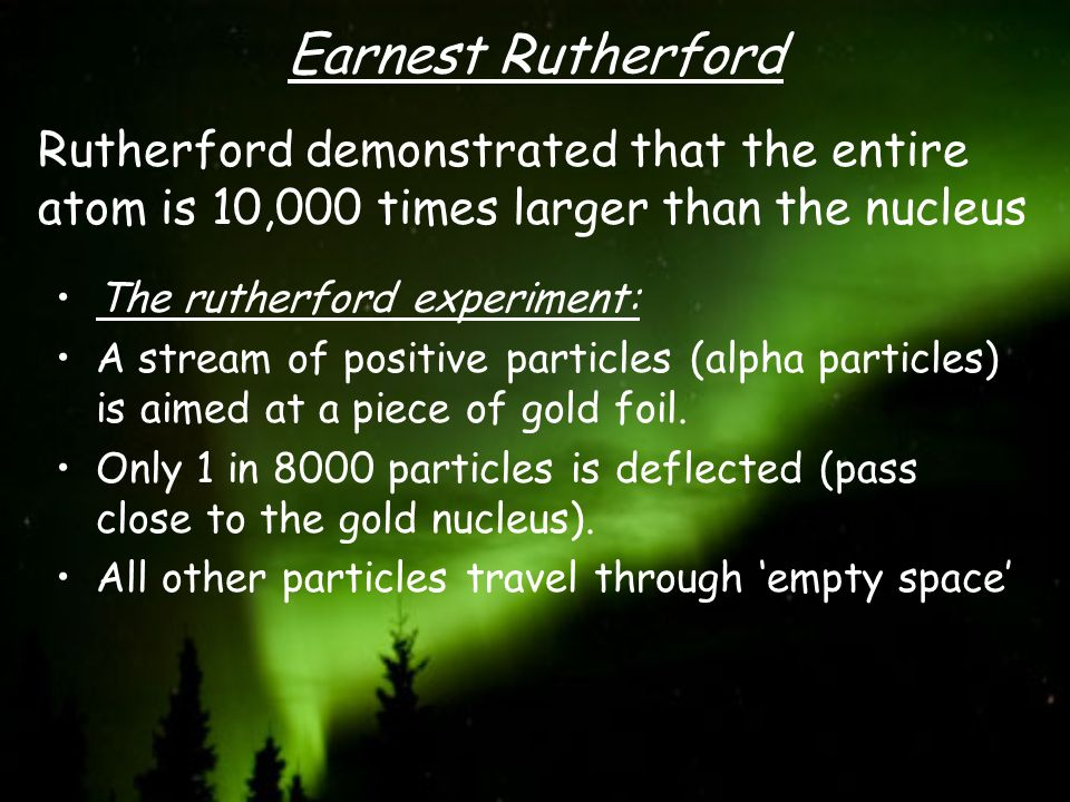 Earnest Rutherford Rutherford demonstrated that the entire atom is 10,000 times larger than the nucleus.