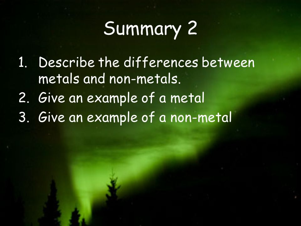 Summary 2 Describe the differences between metals and non-metals.