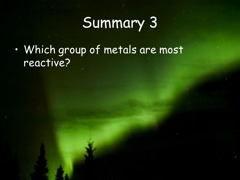 Summary 3 Which group of metals are most reactive